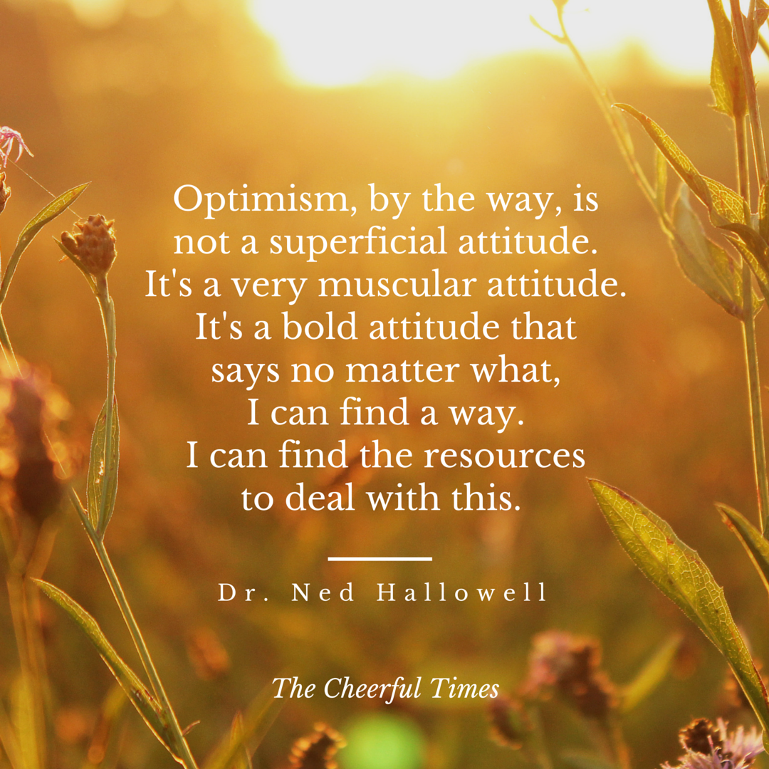 Optimism is a muscular attitude - quote by Dr. Ned Hallowell | The Cheerful Times